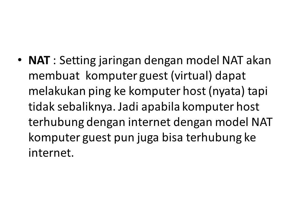 NAT : Setting jaringan dengan model NAT akan membuat komputer guest (virtual) dapat melakukan ping ke komputer host (nyata) tapi tidak sebaliknya. Jad