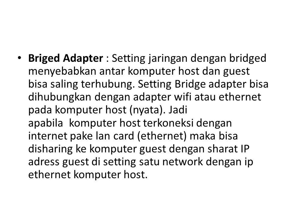 Briged Adapter : Setting jaringan dengan bridged menyebabkan antar komputer host dan guest bisa saling terhubung. Setting Bridge adapter bisa dihubung