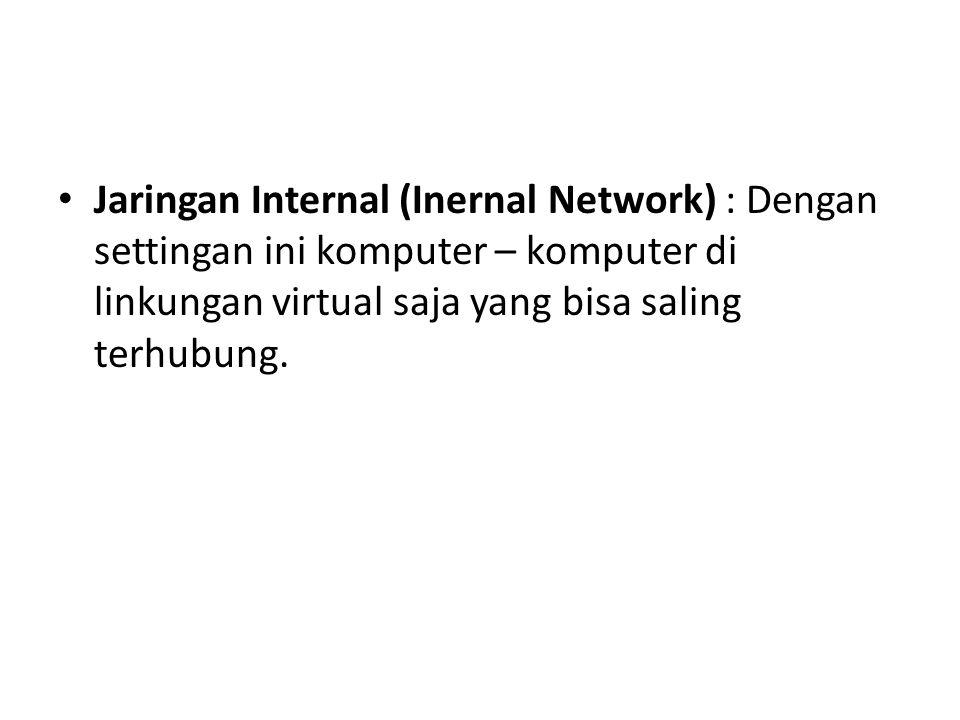 Jaringan Internal (Inernal Network) : Dengan settingan ini komputer – komputer di linkungan virtual saja yang bisa saling terhubung.