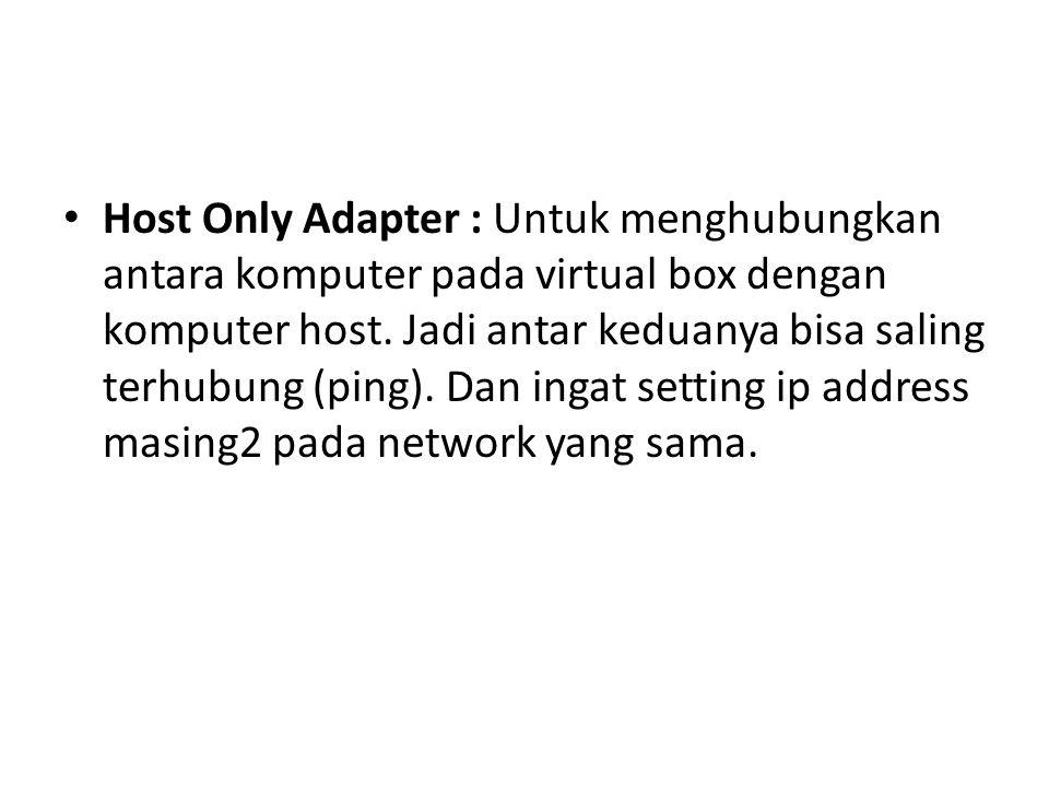 Host Only Adapter : Untuk menghubungkan antara komputer pada virtual box dengan komputer host. Jadi antar keduanya bisa saling terhubung (ping). Dan i