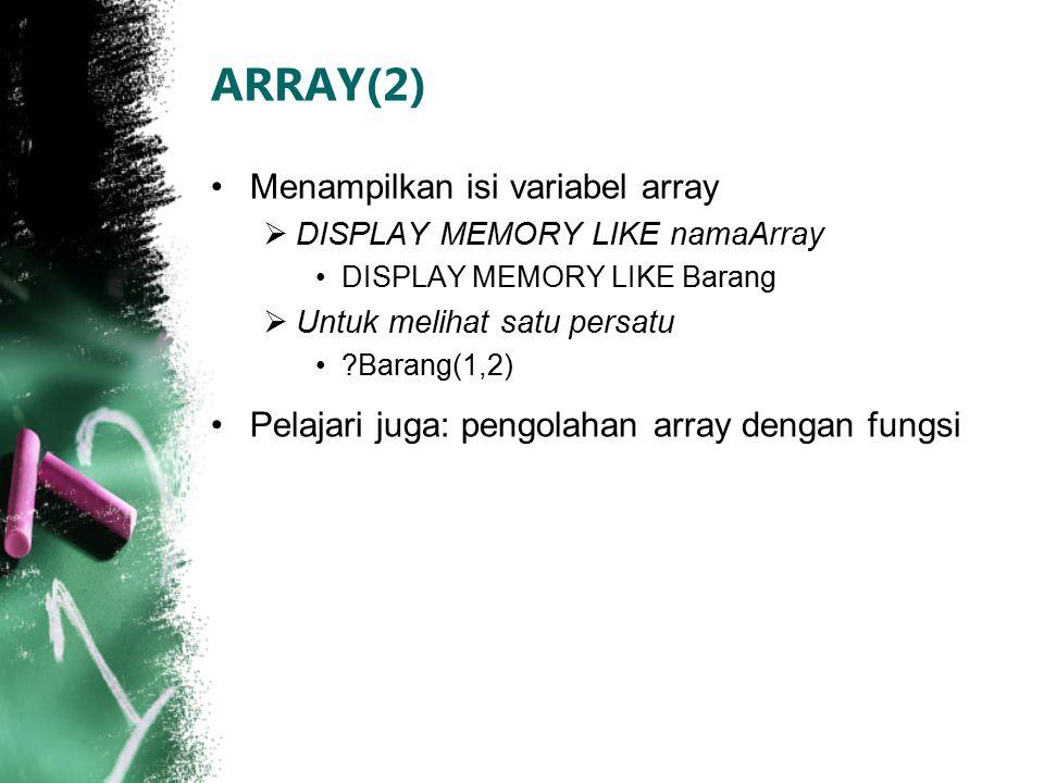 ARRAY(2) Menampilkan isi variabel array  DISPLAY MEMORY LIKE namaArray DISPLAY MEMORY LIKE Barang  Untuk melihat satu persatu ?Barang(1,2) Pelajari