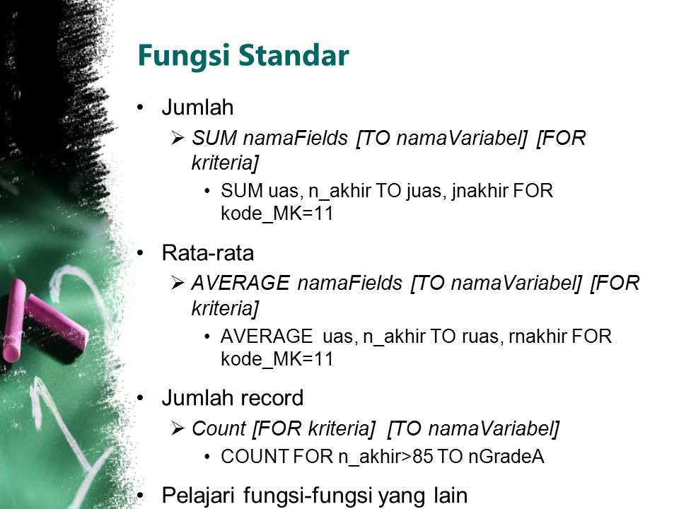 Fungsi Standar Jumlah  SUM namaFields [TO namaVariabel] [FOR kriteria] SUM uas, n_akhir TO juas, jnakhir FOR kode_MK=11 Rata-rata  AVERAGE namaField
