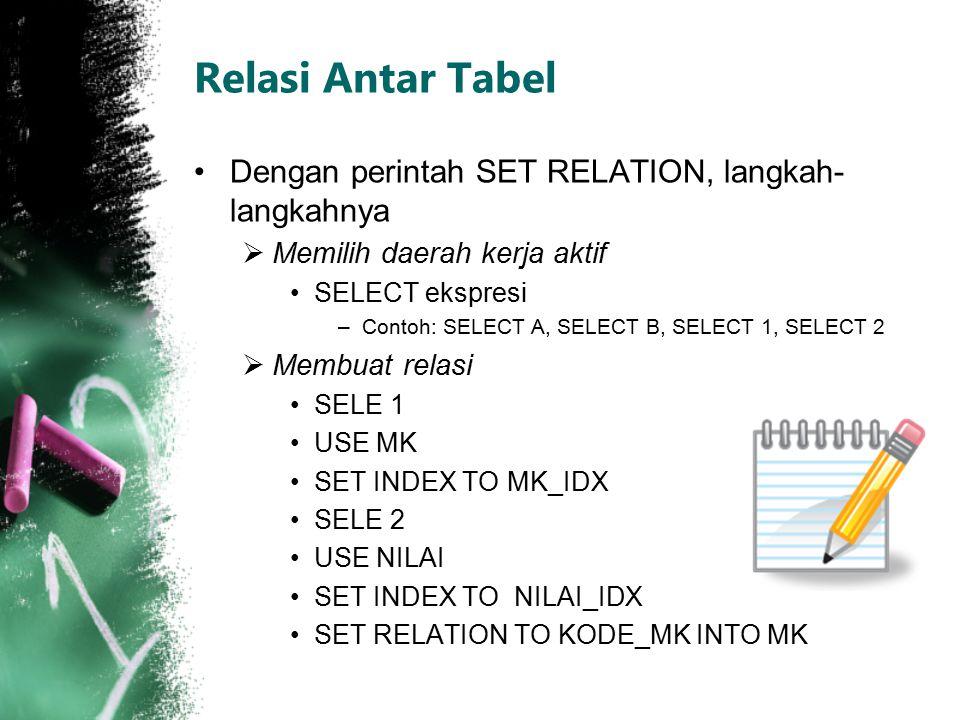 Relasi Antar Tabel (2) Retrieve data, misalnya menampilkan  LIST KODE_MK, MK.NAMA_MK, N_AKHIR Menyimpan hasil retrieve (bila diperlukan)  CREATE VIEW namaFile Menutup database  CLOSE DATABASES Menampilkan hasil relasi yang pernah dibuat  SET VIEW TO namaFile