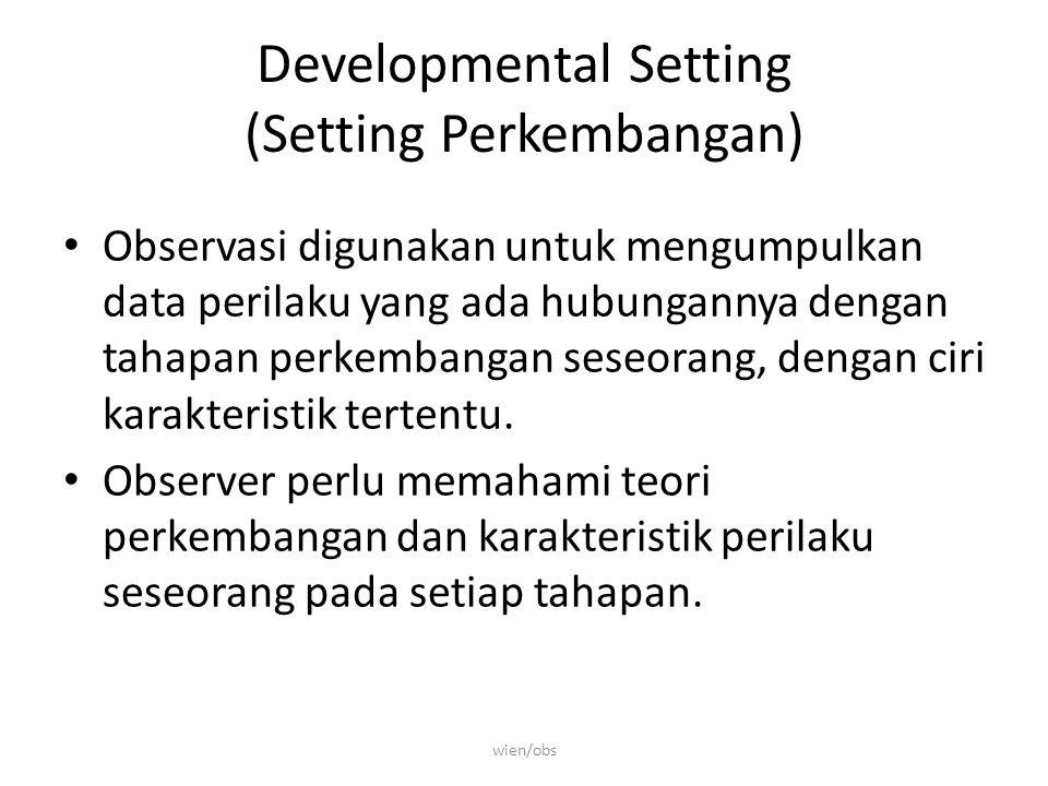 Developmental Setting (Setting Perkembangan) Observasi digunakan untuk mengumpulkan data perilaku yang ada hubungannya dengan tahapan perkembangan seseorang, dengan ciri karakteristik tertentu.