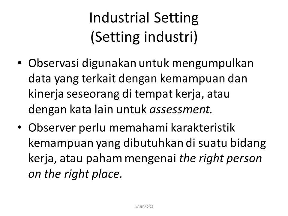 Industrial Setting (Setting industri) Observasi digunakan untuk mengumpulkan data yang terkait dengan kemampuan dan kinerja seseorang di tempat kerja, atau dengan kata lain untuk assessment.