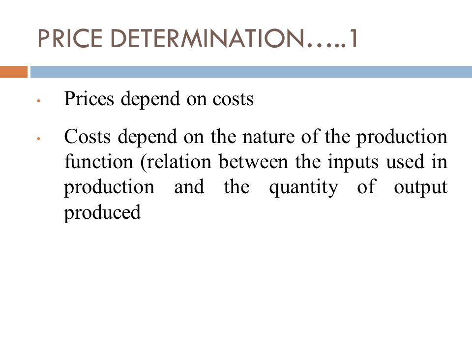 PRICE DETERMINATION…..1 Prices depend on costs Costs depend on the nature of the production function (relation between the inputs used in production and the quantity of output produced