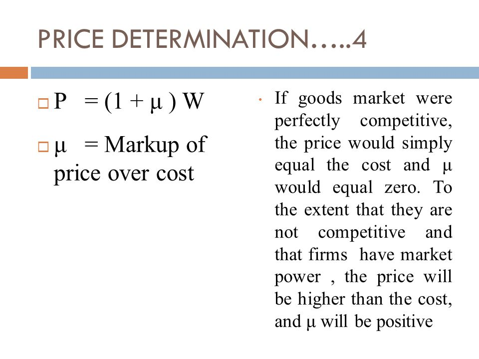 PRICE DETERMINATION…..4  P= (1 + μ ) W  μ= Markup of price over cost If goods market were perfectly competitive, the price would simply equal the cost and μ would equal zero.