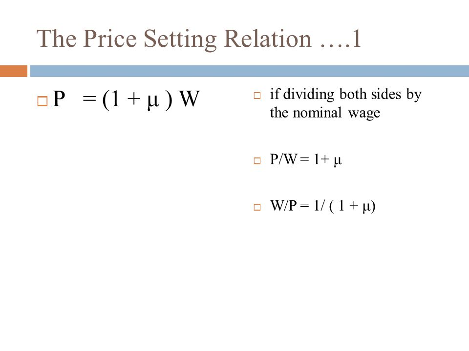 The Price Setting Relation ….1  if dividing both sides by the nominal wage  P/W= 1+ μ  W/P= 1/ ( 1 + μ)  P= (1 + μ ) W