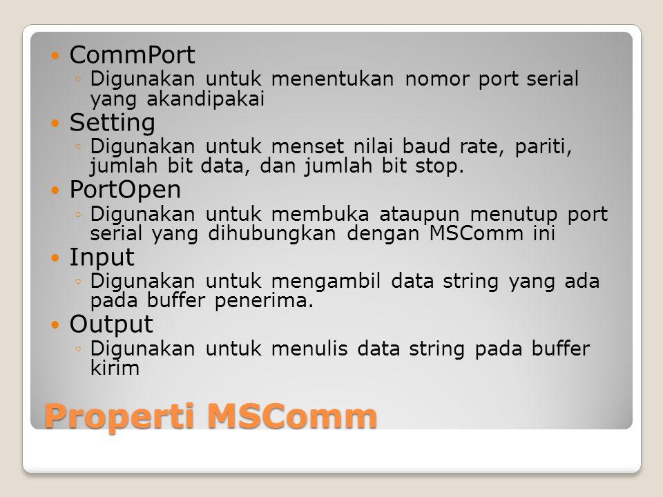 Properti MSComm CommPort ◦Digunakan untuk menentukan nomor port serial yang akandipakai Setting ◦Digunakan untuk menset nilai baud rate, pariti, jumla