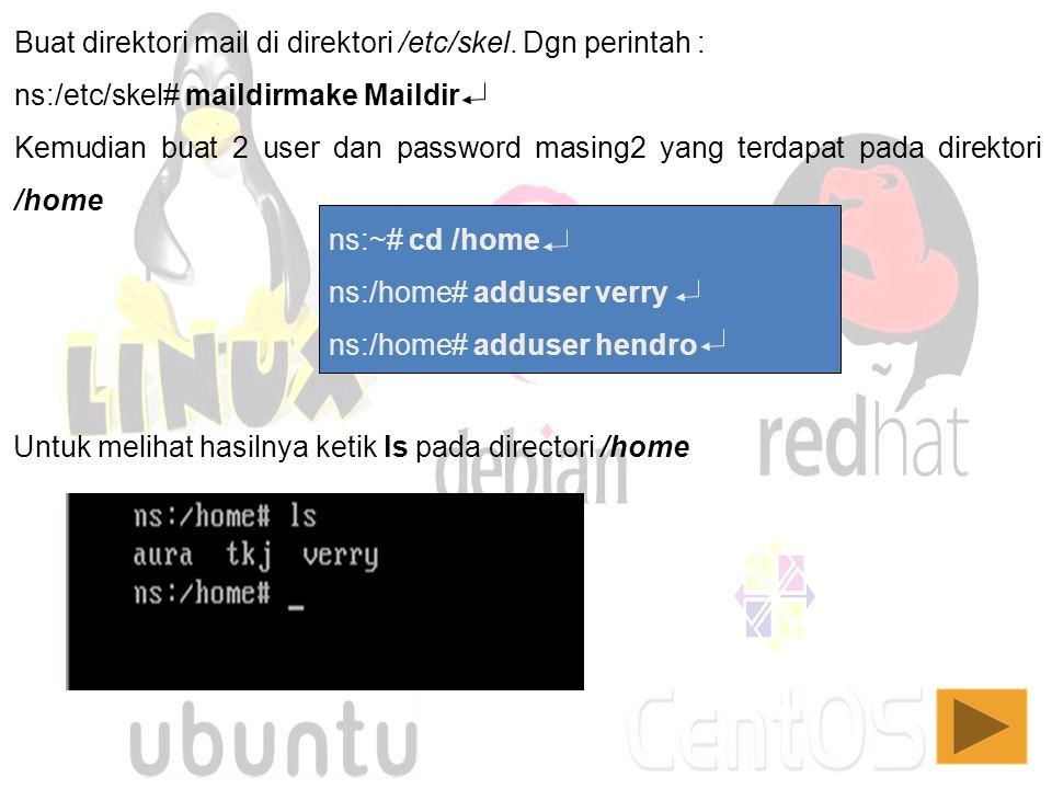 Buat direktori mail di direktori /etc/skel. Dgn perintah : ns:/etc/skel# maildirmake Maildir Kemudian buat 2 user dan password masing2 yang terdapat p