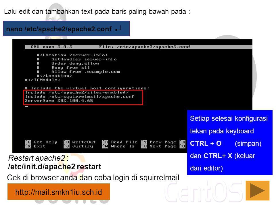 Lalu edit dan tambahkan text pada baris paling bawah pada : nano /etc/apache2/apache2.conf /etc/init.d/apache2 restart Restart apache2 : Cek di browse