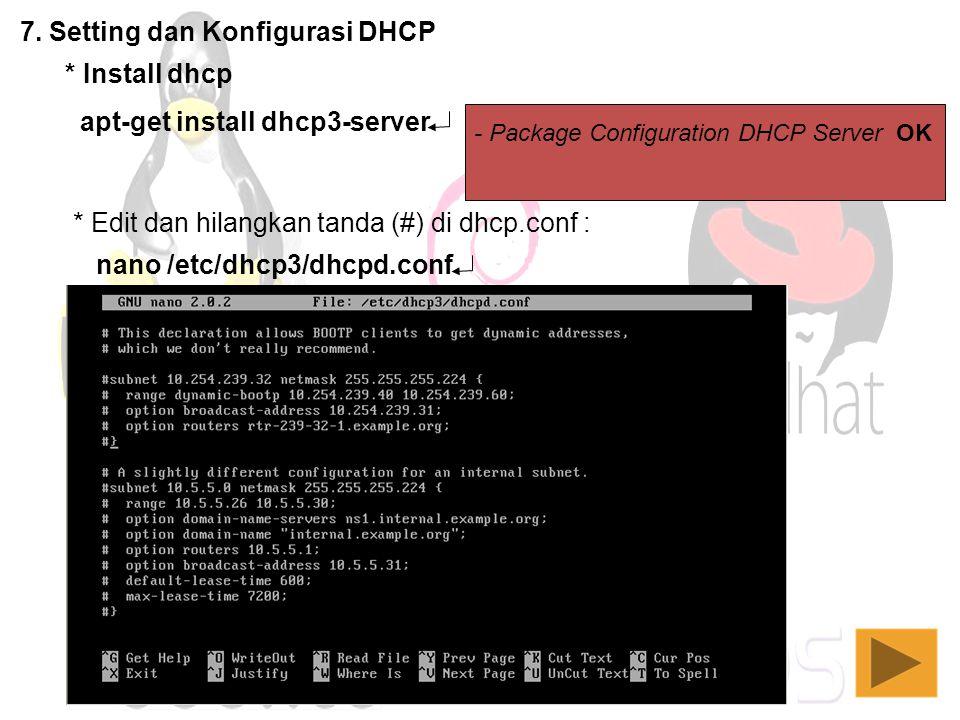 7. Setting dan Konfigurasi DHCP - Package Configuration DHCP Server OK * Install dhcp apt-get install dhcp3-server * Edit dan hilangkan tanda (#) di d