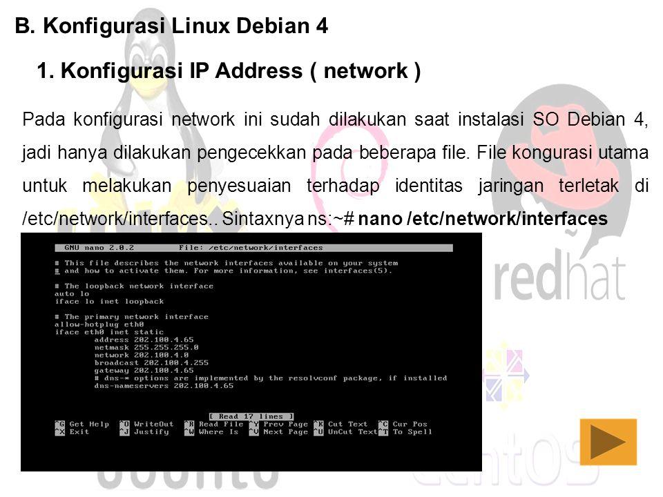B. Konfigurasi Linux Debian 4 1. Konfigurasi IP Address ( network ) Pada konfigurasi network ini sudah dilakukan saat instalasi SO Debian 4, jadi hany