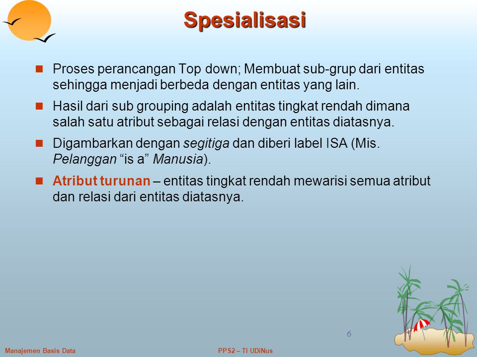 PPS2 – TI UDiNusManajemen Basis Data 6 Spesialisasi Proses perancangan Top down; Membuat sub-grup dari entitas sehingga menjadi berbeda dengan entitas