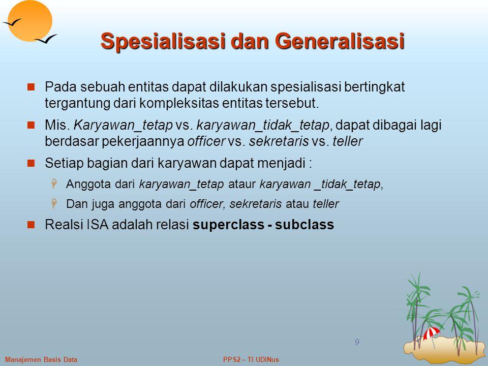 PPS2 – TI UDiNusManajemen Basis Data 9 Spesialisasi dan Generalisasi Pada sebuah entitas dapat dilakukan spesialisasi bertingkat tergantung dari kompl