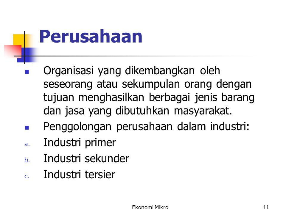 Ekonomi Mikro11 Perusahaan Organisasi yang dikembangkan oleh seseorang atau sekumpulan orang dengan tujuan menghasilkan berbagai jenis barang dan jasa