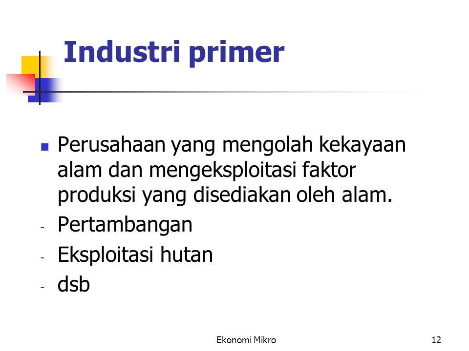 Ekonomi Mikro12 Industri primer Perusahaan yang mengolah kekayaan alam dan mengeksploitasi faktor produksi yang disediakan oleh alam. - Pertambangan -