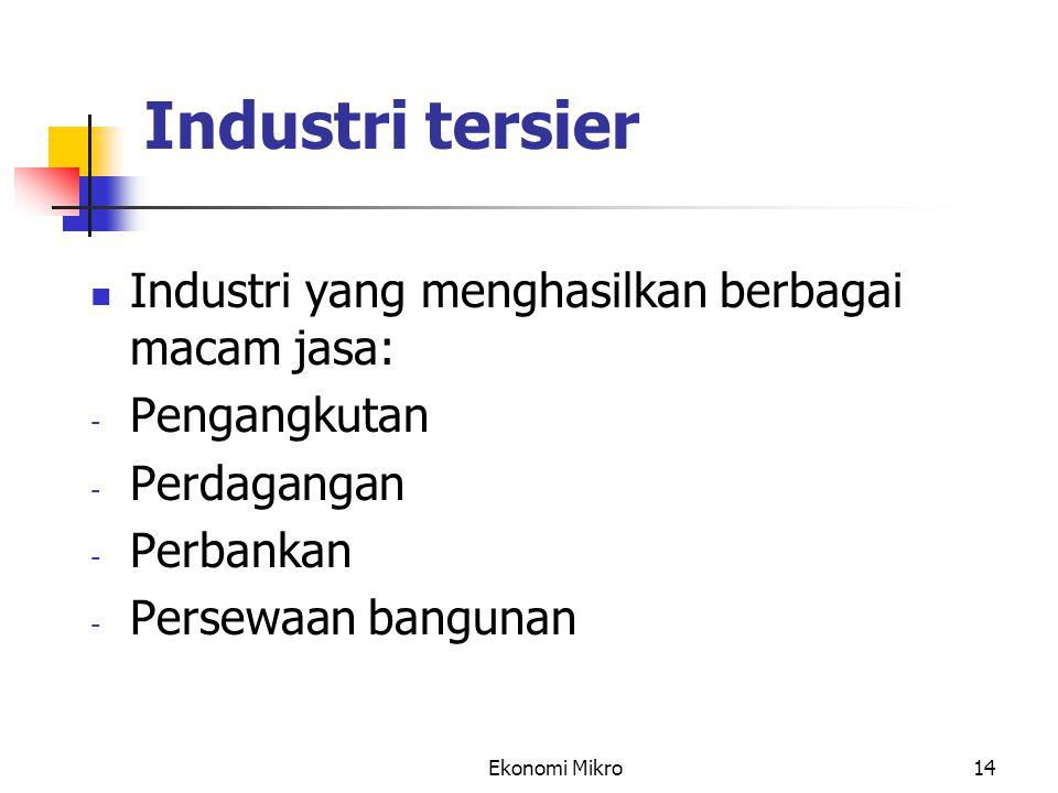 Ekonomi Mikro14 Industri tersier Industri yang menghasilkan berbagai macam jasa: - Pengangkutan - Perdagangan - Perbankan - Persewaan bangunan