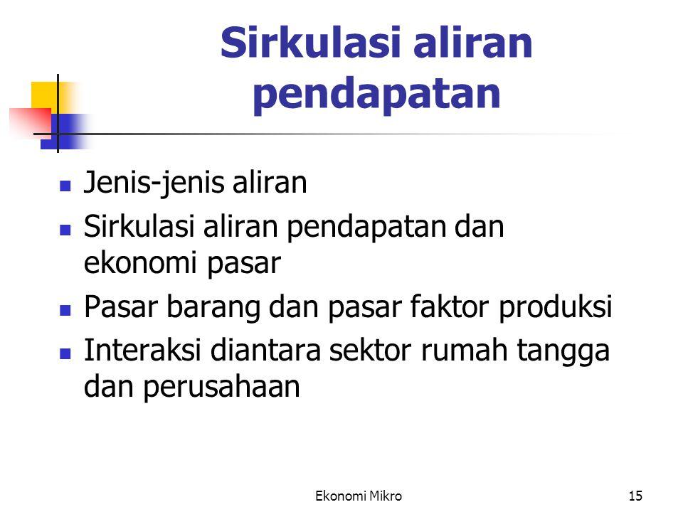 Ekonomi Mikro15 Sirkulasi aliran pendapatan Jenis-jenis aliran Sirkulasi aliran pendapatan dan ekonomi pasar Pasar barang dan pasar faktor produksi In