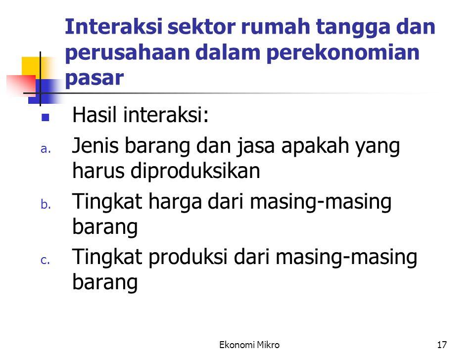 Ekonomi Mikro17 Interaksi sektor rumah tangga dan perusahaan dalam perekonomian pasar Hasil interaksi: a. Jenis barang dan jasa apakah yang harus dipr