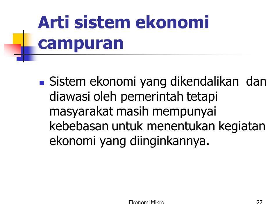 Ekonomi Mikro27 Arti sistem ekonomi campuran Sistem ekonomi yang dikendalikan dan diawasi oleh pemerintah tetapi masyarakat masih mempunyai kebebasan
