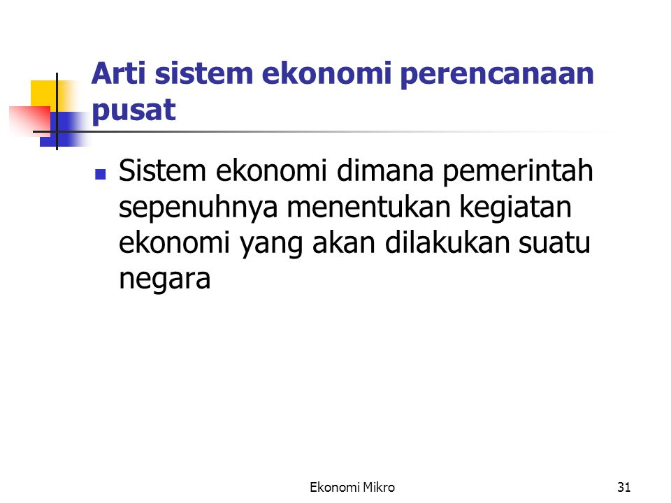 Ekonomi Mikro31 Arti sistem ekonomi perencanaan pusat Sistem ekonomi dimana pemerintah sepenuhnya menentukan kegiatan ekonomi yang akan dilakukan suat