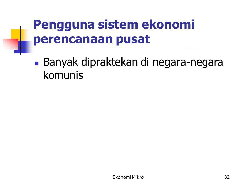 Ekonomi Mikro32 Pengguna sistem ekonomi perencanaan pusat Banyak dipraktekan di negara-negara komunis