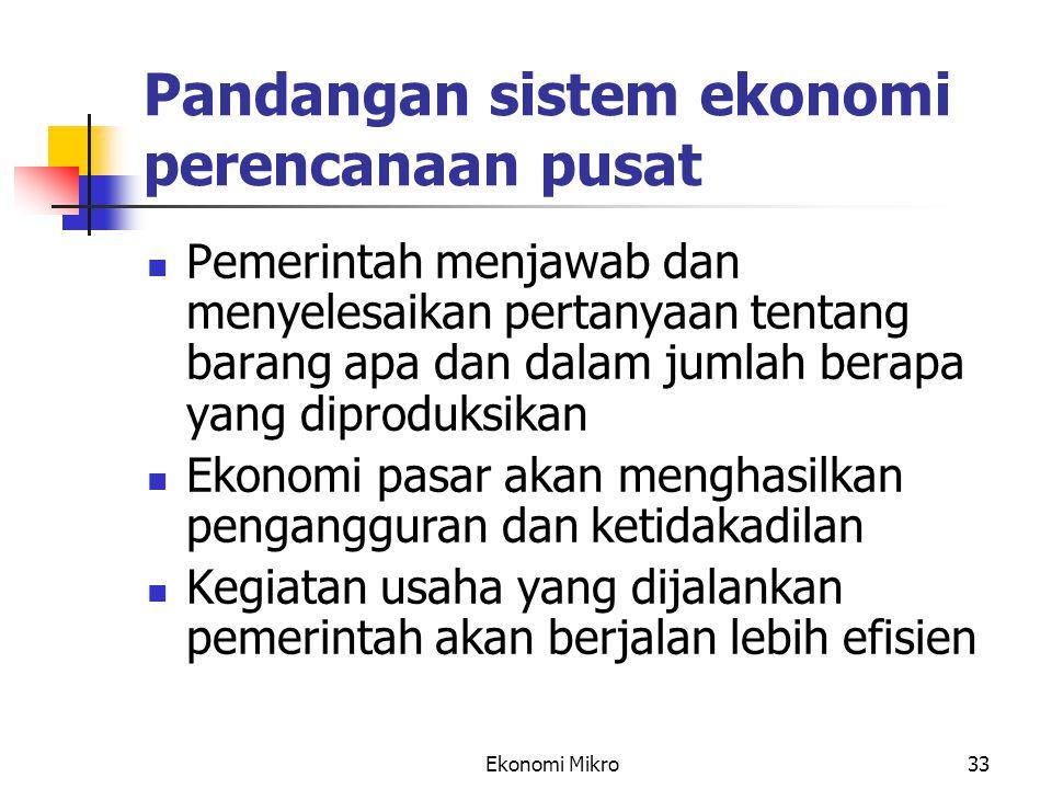 Ekonomi Mikro33 Pandangan sistem ekonomi perencanaan pusat Pemerintah menjawab dan menyelesaikan pertanyaan tentang barang apa dan dalam jumlah berapa