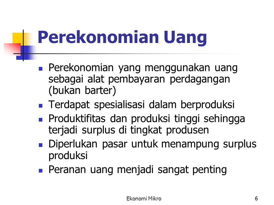 Ekonomi Mikro6 Perekonomian Uang Perekonomian yang menggunakan uang sebagai alat pembayaran perdagangan (bukan barter) Terdapat spesialisasi dalam ber