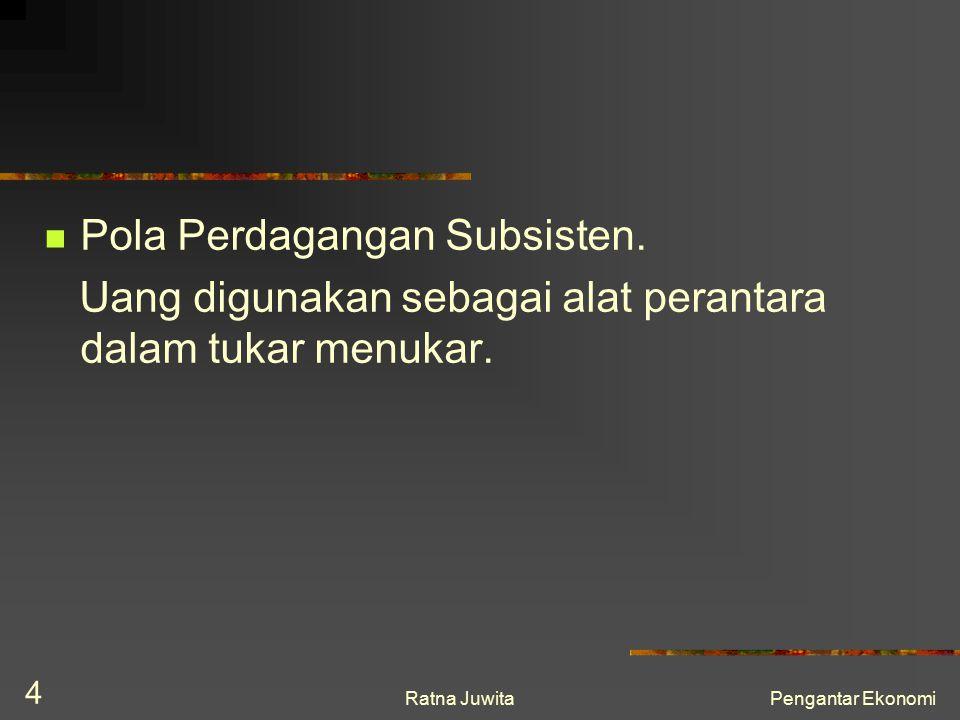 Ratna JuwitaPengantar Ekonomi 4 Pola Perdagangan Subsisten. Uang digunakan sebagai alat perantara dalam tukar menukar.
