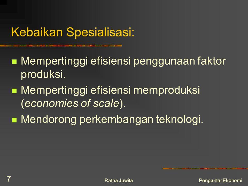 Ratna JuwitaPengantar Ekonomi 7 Kebaikan Spesialisasi: Mempertinggi efisiensi penggunaan faktor produksi. Mempertinggi efisiensi memproduksi (economie