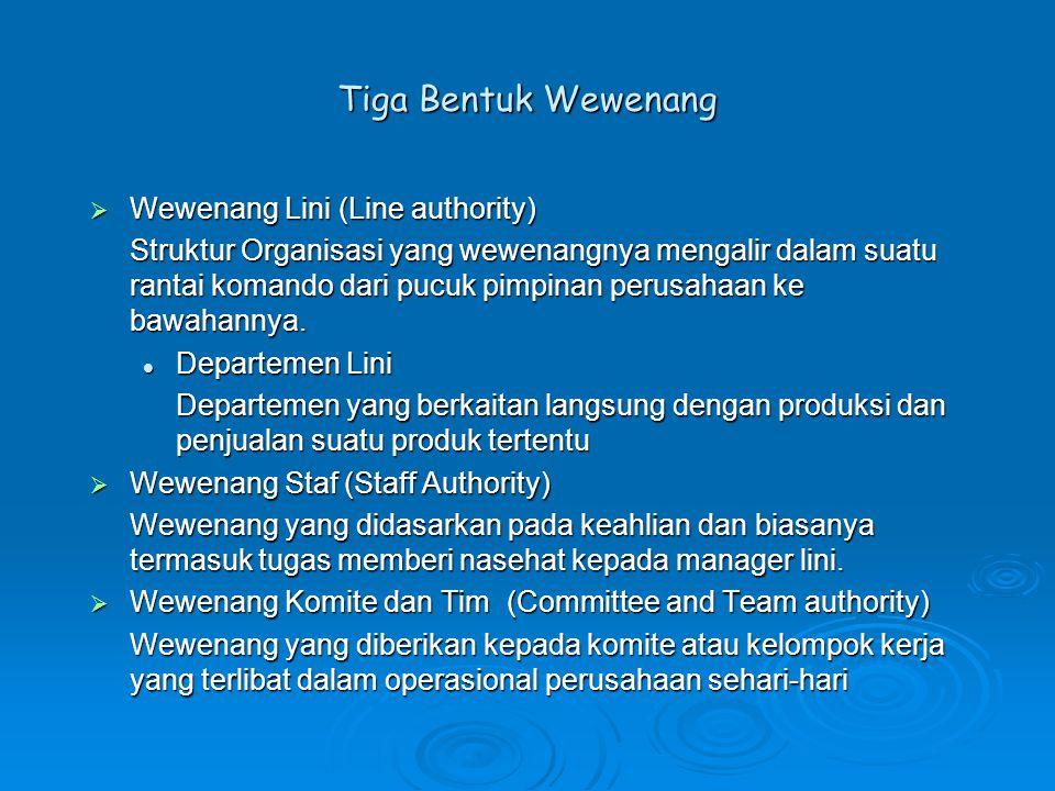 Tiga Bentuk Wewenang  Wewenang Lini (Line authority) Struktur Organisasi yang wewenangnya mengalir dalam suatu rantai komando dari pucuk pimpinan per