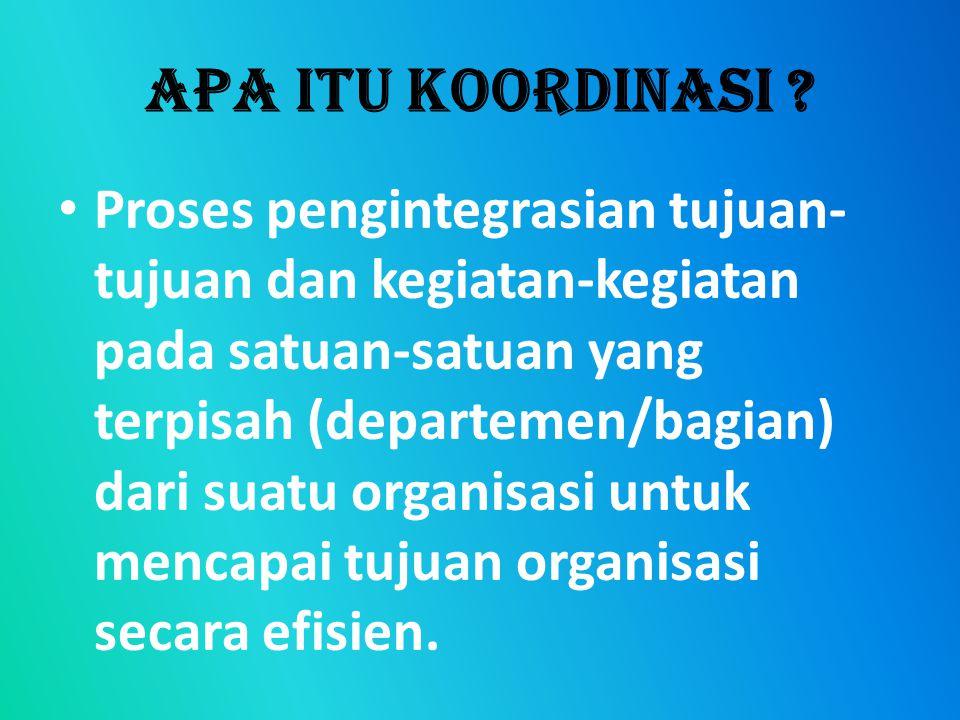 APA ITU KOORDINASI ? Proses pengintegrasian tujuan- tujuan dan kegiatan-kegiatan pada satuan-satuan yang terpisah (departemen/bagian) dari suatu organ