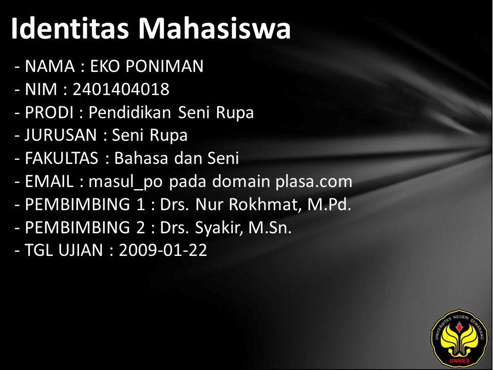 Identitas Mahasiswa - NAMA : EKO PONIMAN - NIM : 2401404018 - PRODI : Pendidikan Seni Rupa - JURUSAN : Seni Rupa - FAKULTAS : Bahasa dan Seni - EMAIL : masul_po pada domain plasa.com - PEMBIMBING 1 : Drs.