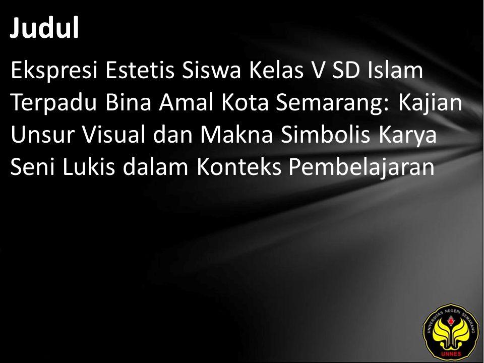 Judul Ekspresi Estetis Siswa Kelas V SD Islam Terpadu Bina Amal Kota Semarang: Kajian Unsur Visual dan Makna Simbolis Karya Seni Lukis dalam Konteks Pembelajaran