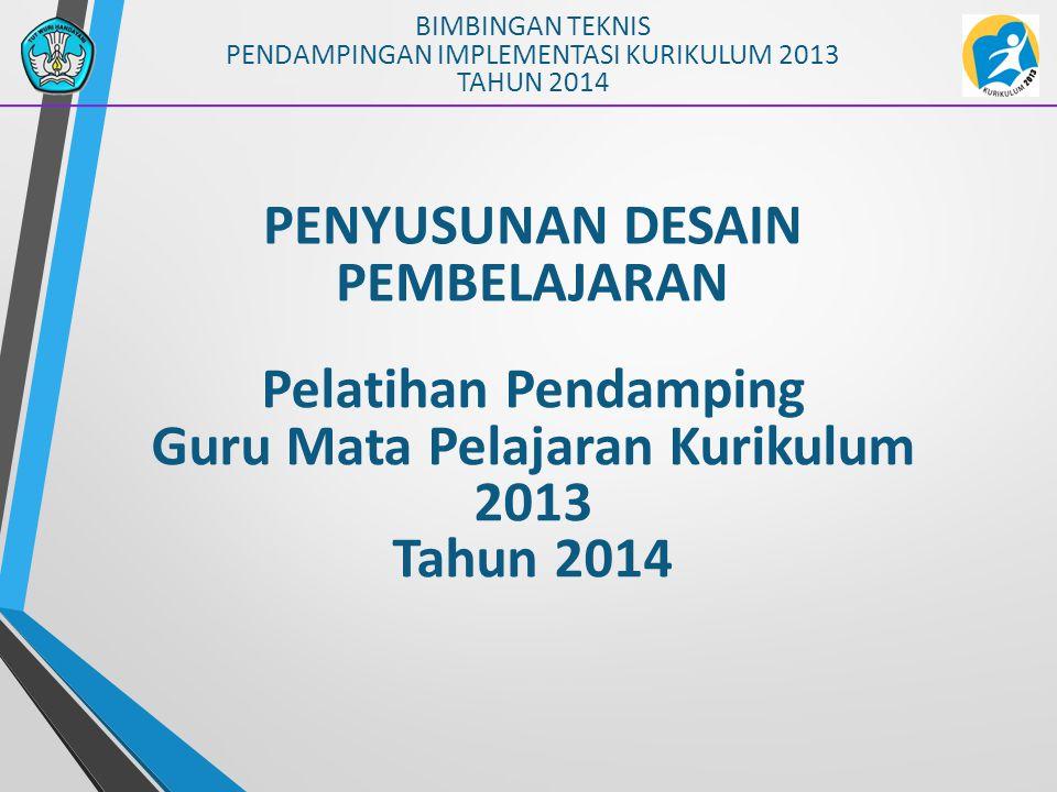 PENYUSUNAN DESAIN PEMBELAJARAN BIMBINGAN TEKNIS PENDAMPINGAN IMPLEMENTASI KURIKULUM 2013 TAHUN 2014 Pelatihan Pendamping Guru Mata Pelajaran Kurikulum