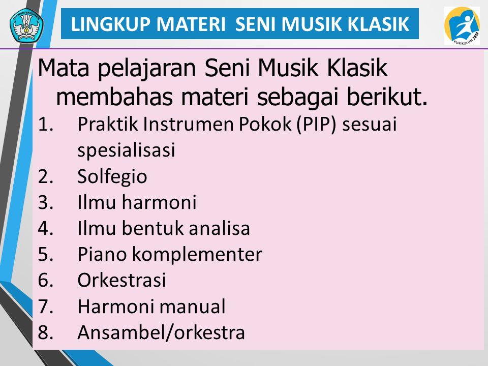 27 LINGKUP MATERI SENI MUSIK KLASIK Mata pelajaran Seni Musik Klasik membahas materi sebagai berikut. 1.Praktik Instrumen Pokok (PIP) sesuai spesialis