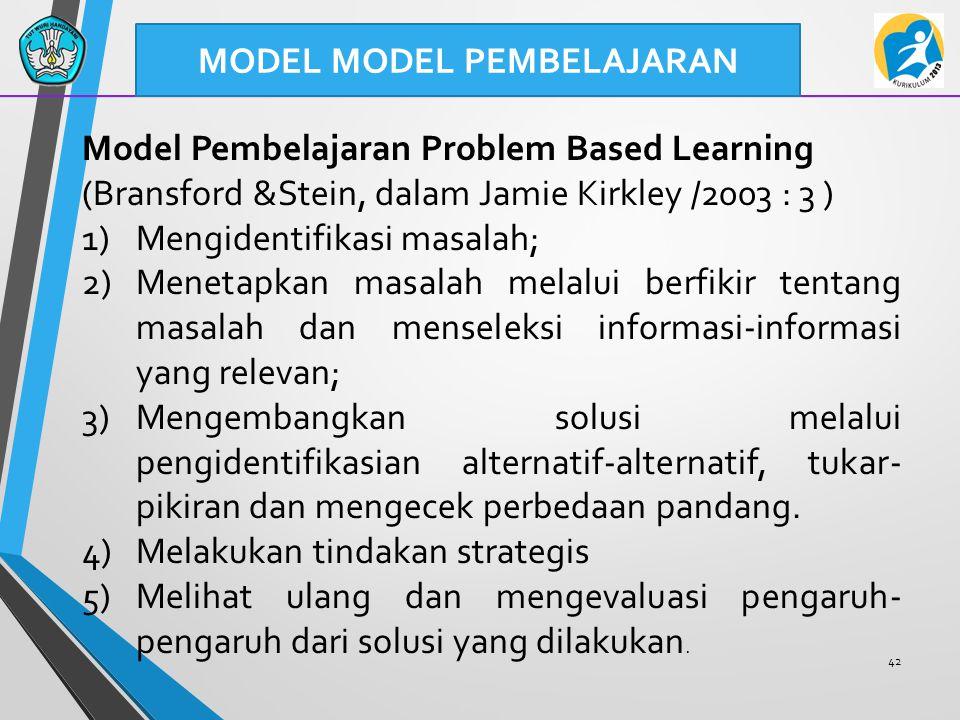 42 MODEL MODEL PEMBELAJARAN Model Pembelajaran Problem Based Learning (Bransford &Stein, dalam Jamie Kirkley /2003 : 3 ) 1)Mengidentifikasi masalah; 2
