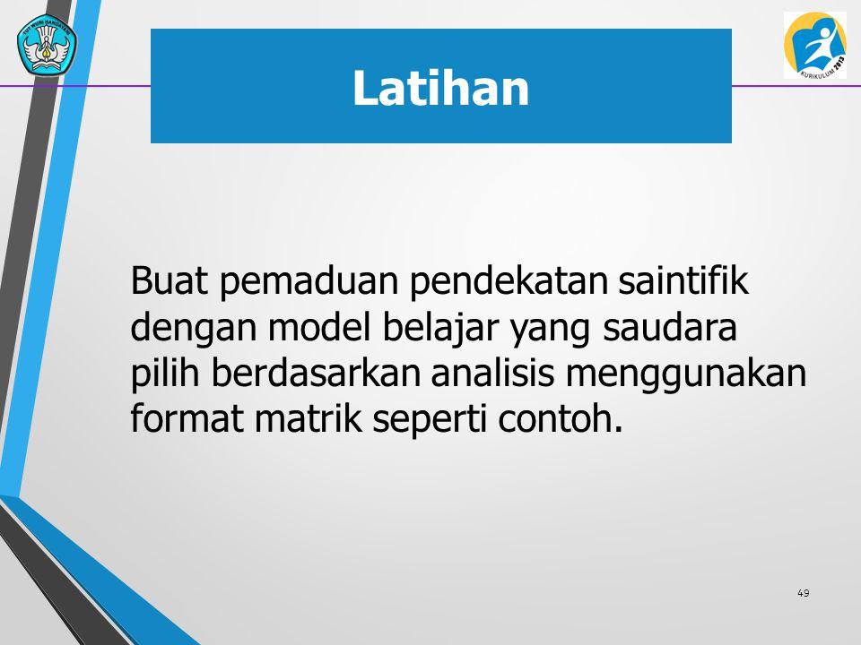 Latihan Buat pemaduan pendekatan saintifik dengan model belajar yang saudara pilih berdasarkan analisis menggunakan format matrik seperti contoh. 49