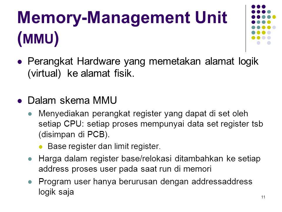 11 Memory-Management Unit ( MMU ) Perangkat Hardware yang memetakan alamat logik (virtual) ke alamat fisik. Dalam skema MMU Menyediakan perangkat regi