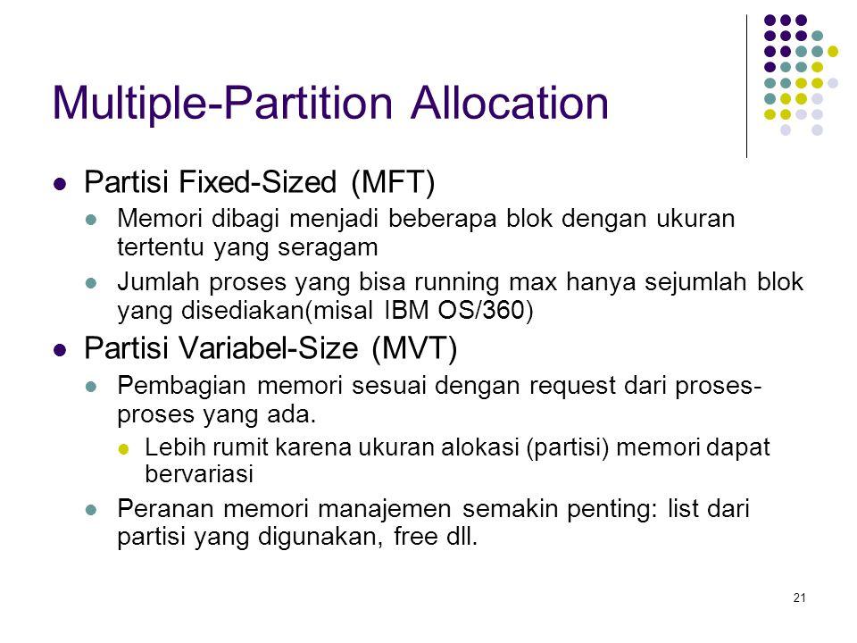 21 Multiple-Partition Allocation Partisi Fixed-Sized (MFT) Memori dibagi menjadi beberapa blok dengan ukuran tertentu yang seragam Jumlah proses yang
