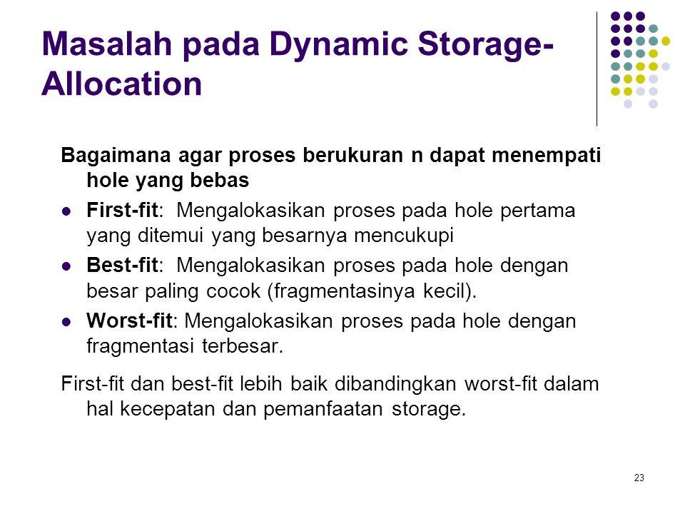 23 Masalah pada Dynamic Storage- Allocation Bagaimana agar proses berukuran n dapat menempati hole yang bebas First-fit: Mengalokasikan proses pada ho