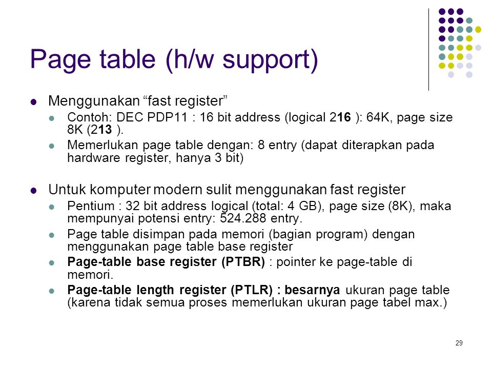 29 Page table (h/w support) Menggunakan fast register Contoh: DEC PDP11 : 16 bit address (logical 216 ): 64K, page size 8K (213 ).