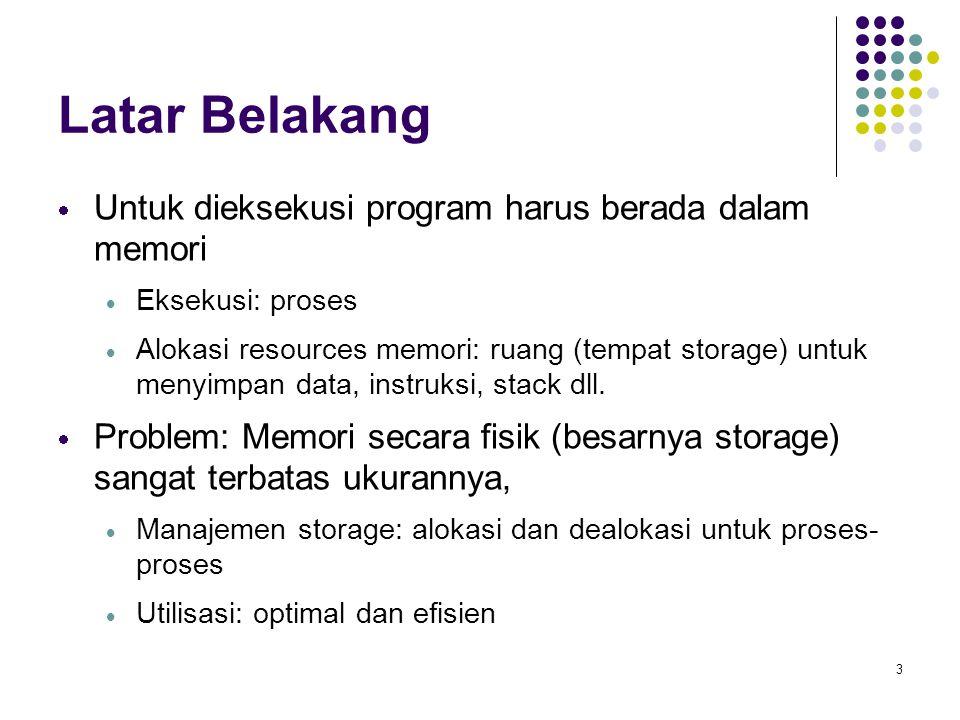 3 Latar Belakang  Untuk dieksekusi program harus berada dalam memori  Eksekusi: proses  Alokasi resources memori: ruang (tempat storage) untuk meny
