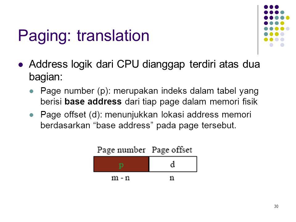 30 Paging: translation Address logik dari CPU dianggap terdiri atas dua bagian: Page number (p): merupakan indeks dalam tabel yang berisi base address