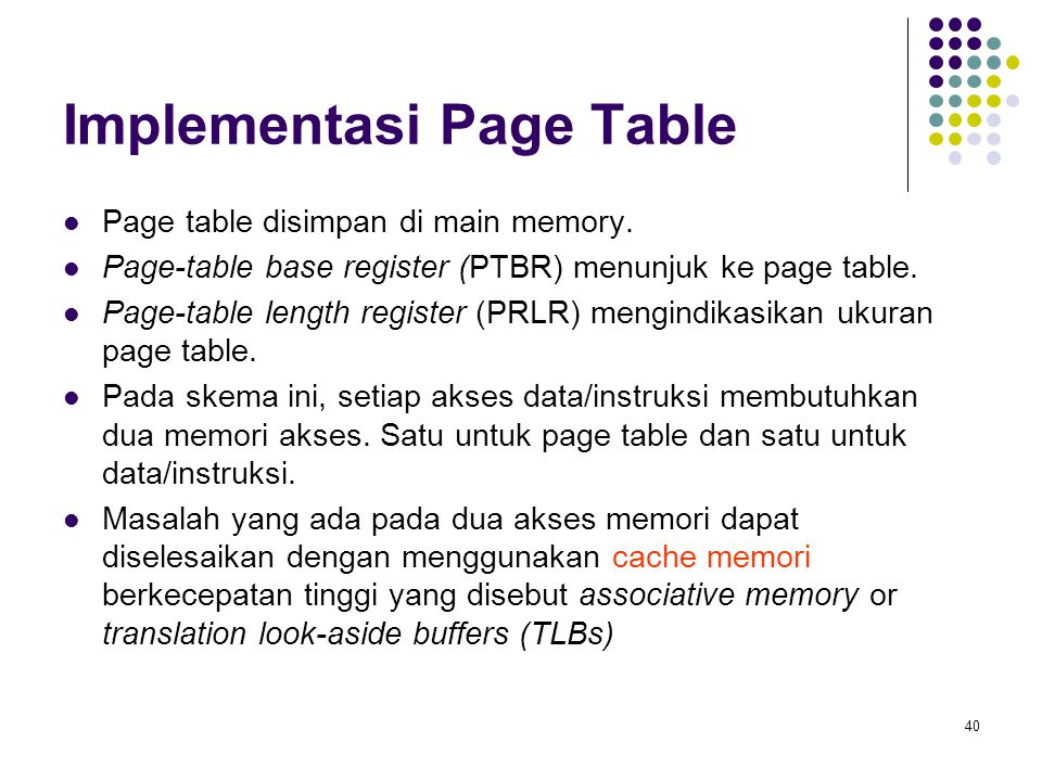 40 Implementasi Page Table Page table disimpan di main memory. Page-table base register (PTBR) menunjuk ke page table. Page-table length register (PRL