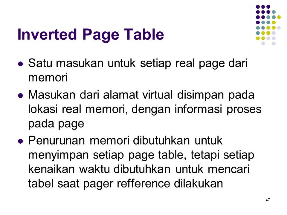 47 Inverted Page Table Satu masukan untuk setiap real page dari memori Masukan dari alamat virtual disimpan pada lokasi real memori, dengan informasi