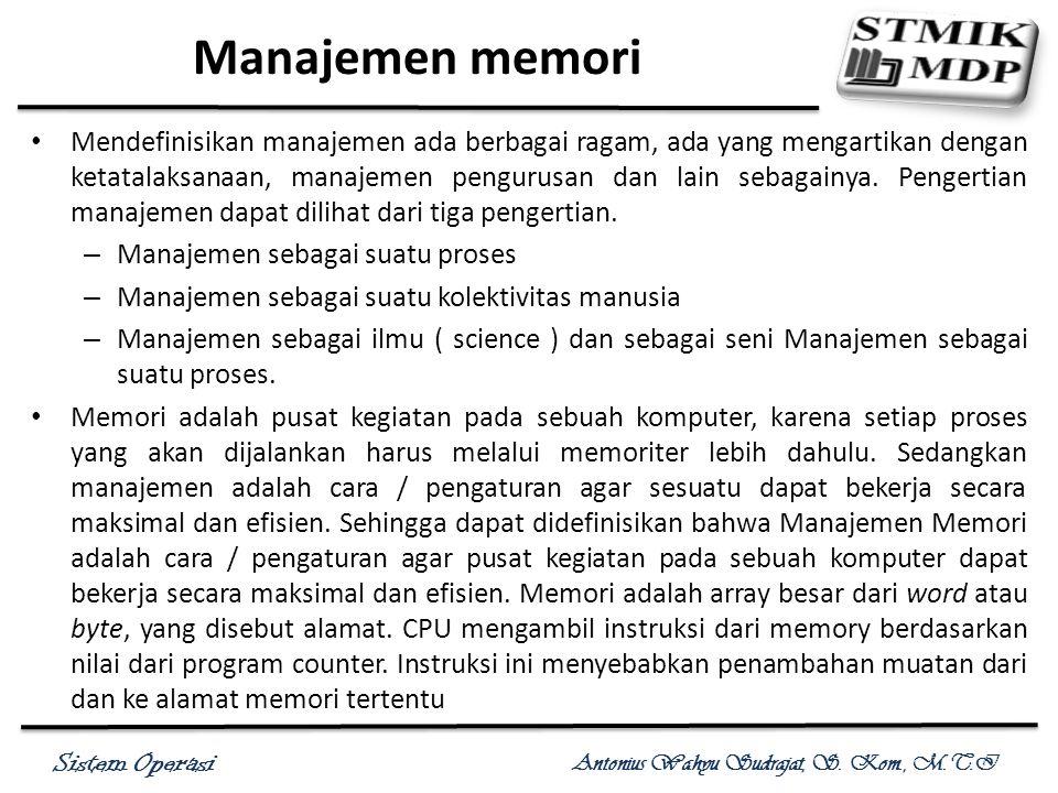 Sistem Operasi Antonius Wahyu Sudrajat, S. Kom., M.T.I Manajemen memori Mendefinisikan manajemen ada berbagai ragam, ada yang mengartikan dengan ketat