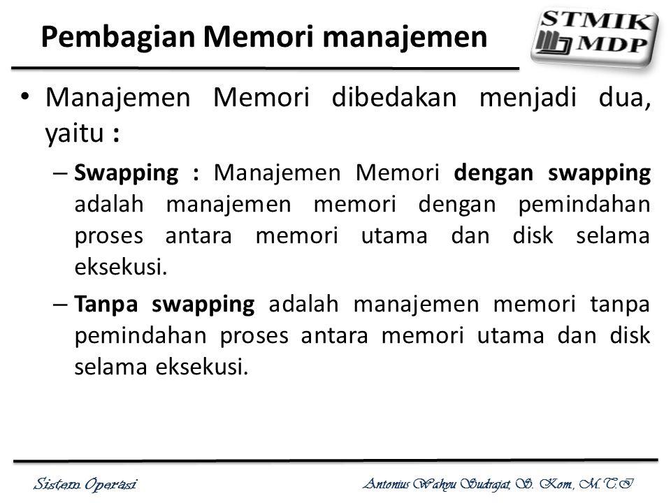 Sistem Operasi Antonius Wahyu Sudrajat, S. Kom., M.T.I Pembagian Memori manajemen Manajemen Memori dibedakan menjadi dua, yaitu : – Swapping : Manajem