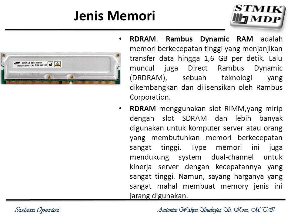 Sistem Operasi Antonius Wahyu Sudrajat, S. Kom., M.T.I Jenis Memori RDRAM. Rambus Dynamic RAM adalah memori berkecepatan tinggi yang menjanjikan trans